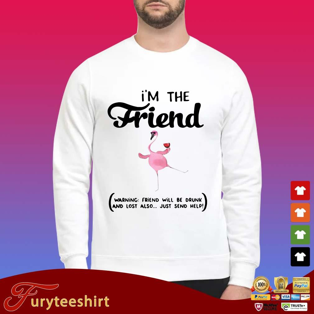 I'm The Friend Warning Friend Will Be Drunk And Lost Also Just Send Help Flamingo Shirt