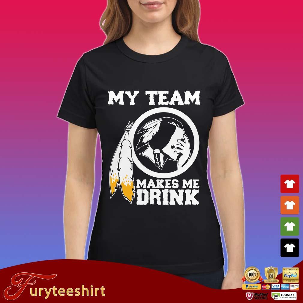 Redskins My team makes me drink shirt