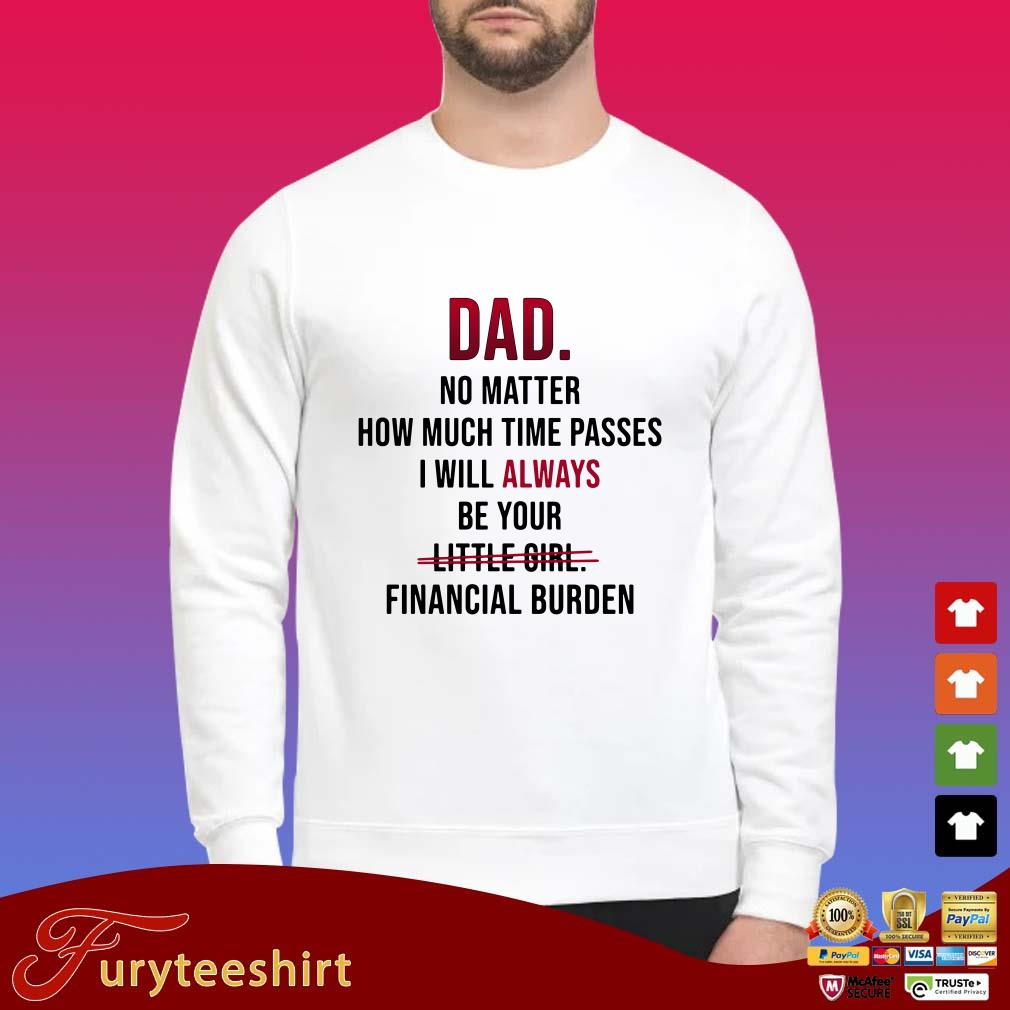Dad no matter how much time passes i will always be your little girl  financial burden Shirt
