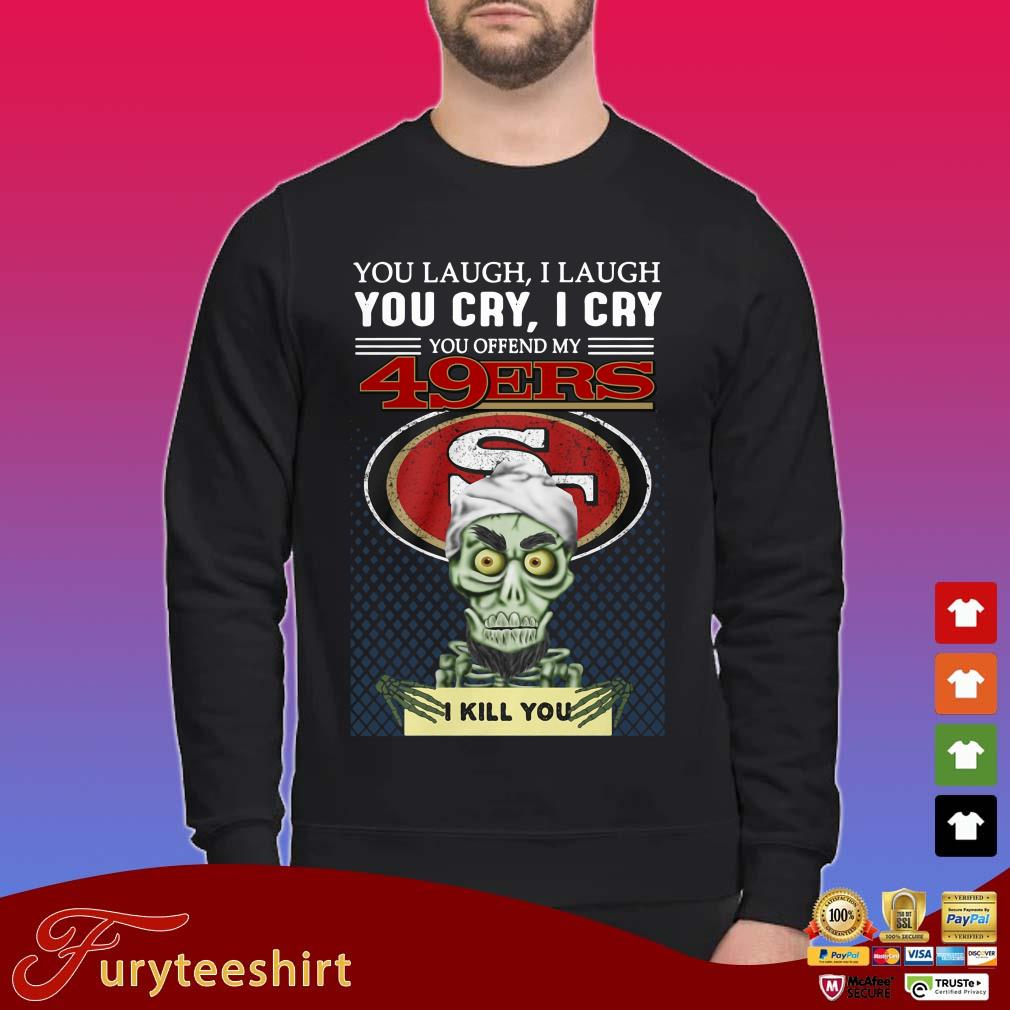 Jeff Dunham you laugh I laugh you cry I cry you offend my 49Ers I kill you shirt