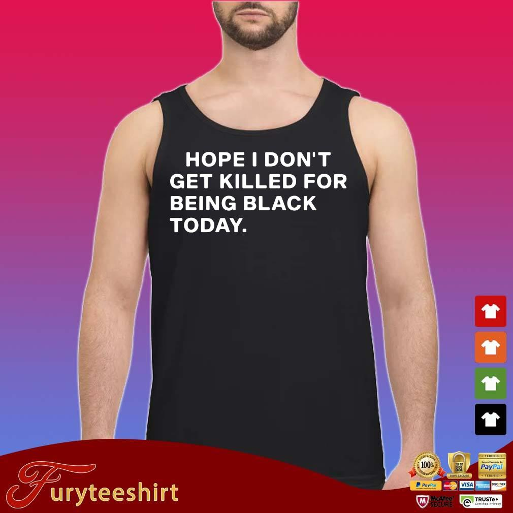 Hope I don't get killed for being black today s tank top