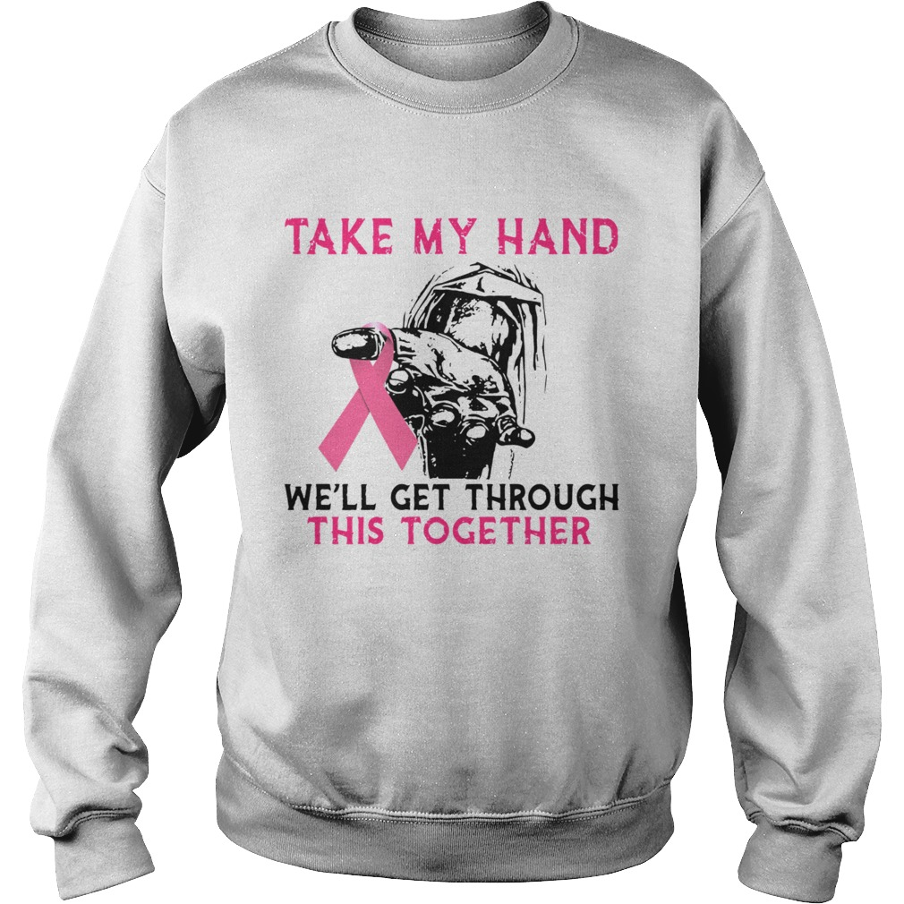 Breast Cancer Take My Hand Well Get Through This Together  Sweatshirt