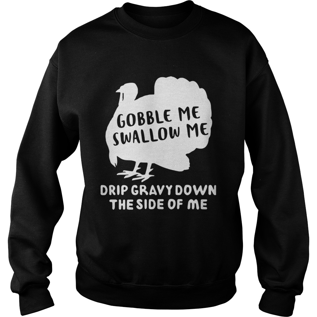 Gobble Me Swallow Me Drip Gravy Down The Side Of Me  Sweatshirt