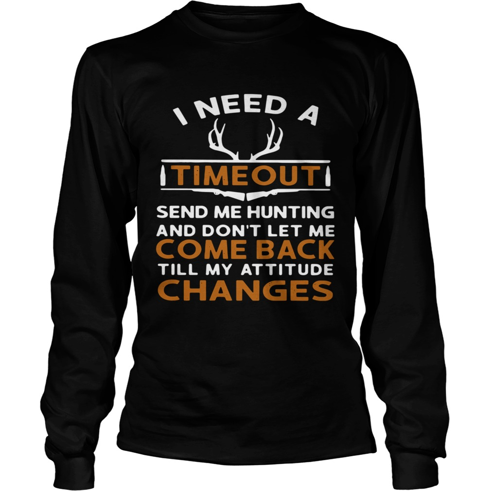 I Need A Timeout Send Me Hunting And Dont Let Me Come Back Till My Attitude Changes  Long Sleeve