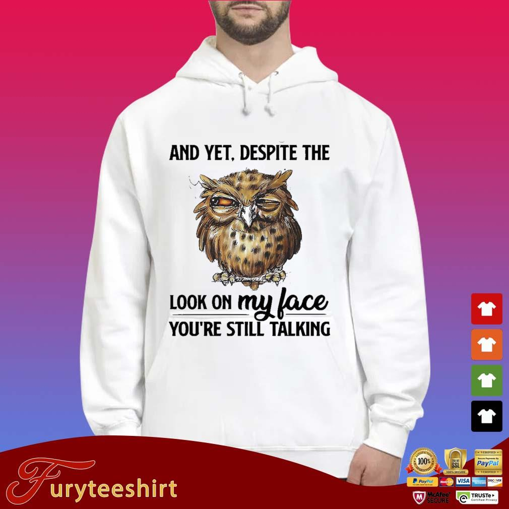 Owl And Yet Despite The Look On My Face You're Still Talking Shirt Hoodie trắng
