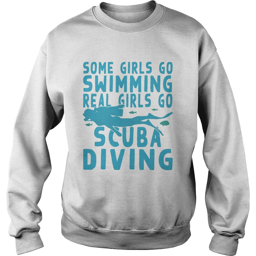 Some girls go swimming real girls go scuba diving  Sweatshirt