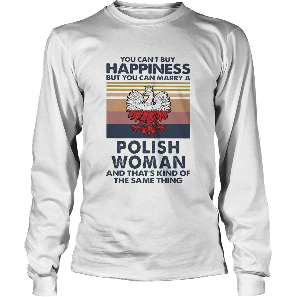 You Cant Buy Happiness But You Can Marry A Polish Woman And Thats Kind Of The Same Thing Vintage Long Sleeve