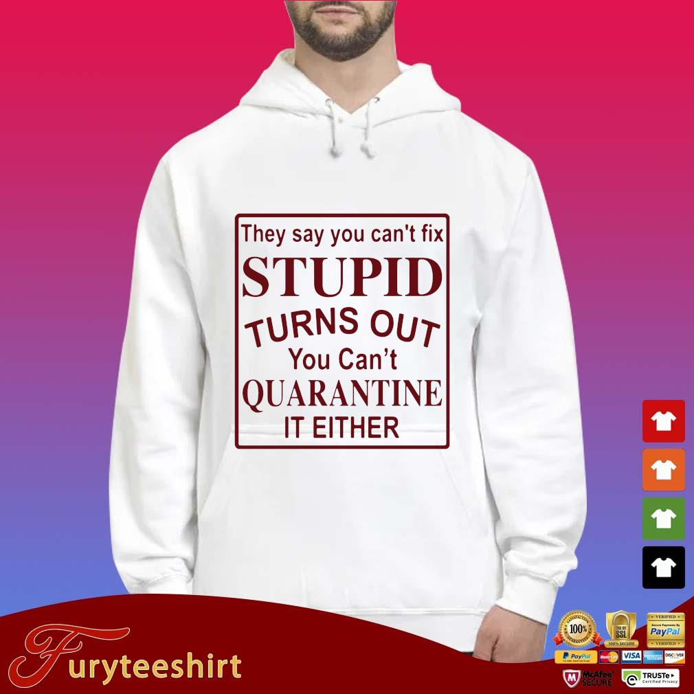 They say you can't fix stupid turns out you can't quarantine it either s Hoodie trắng