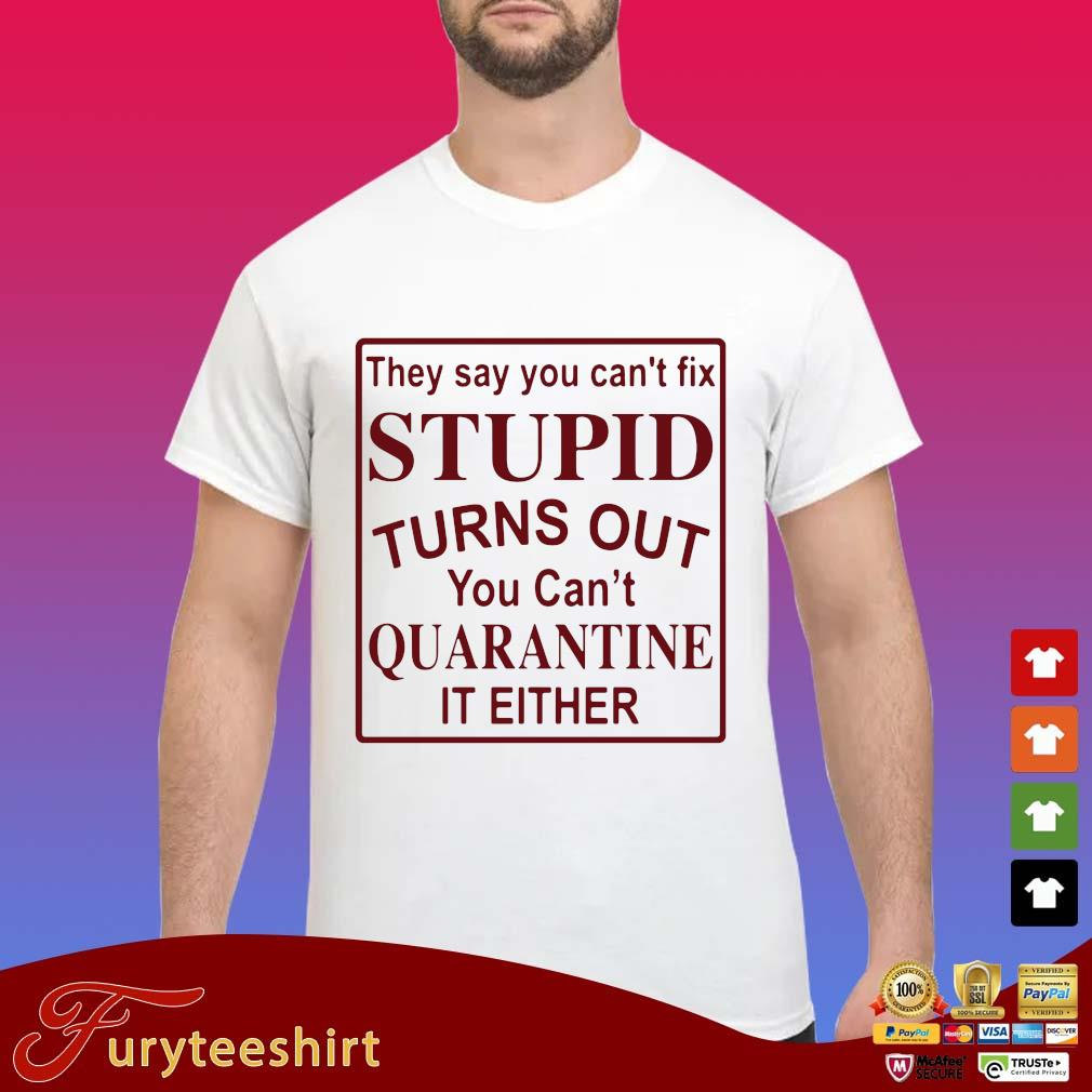 They say you can't fix stupid turns out you can't quarantine it either s Shirt trang