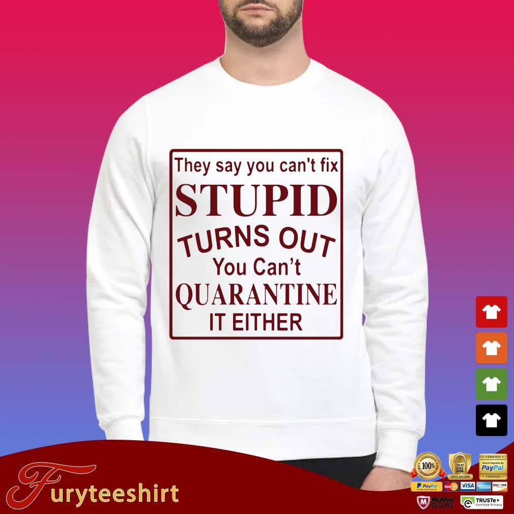 They say you can't fix stupid turns out you can't quarantine it either shirt