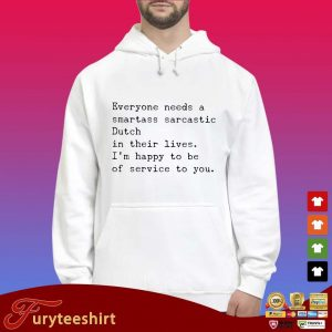 Everyone needs a smartass sarcastic dutch in their lives I'm happy to be of service to you s Hoodie trắng