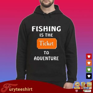 Fishing Is The Ticket To Adventure Shirt Hoodie