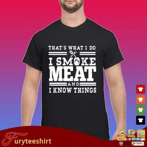 Funny that's what I do I smoke meat and I know things shirt