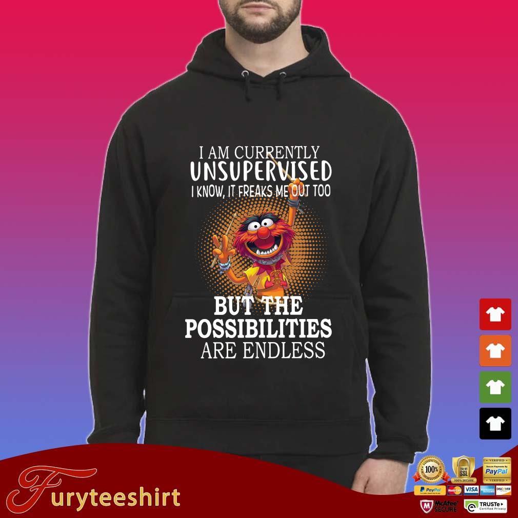 I am currently unsupervised I know it freaks Me out too but the possibilities are endless s Hoodie