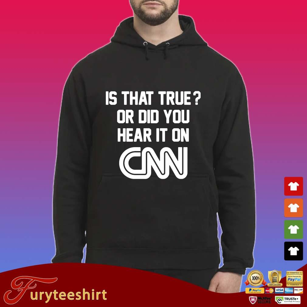Is that true or did you hear it on Cnn t-s Hoodie