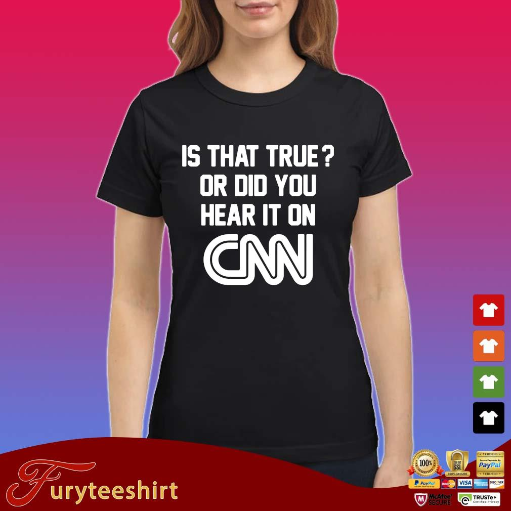 Is that true or did you hear it on Cnn tee s Ladies