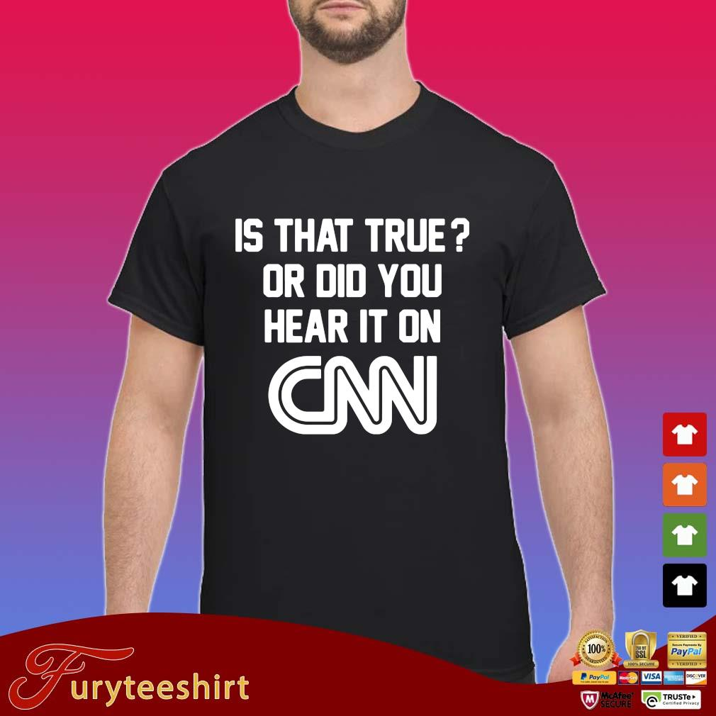 Is that true or did you hear it on Cnn tee s Shirt