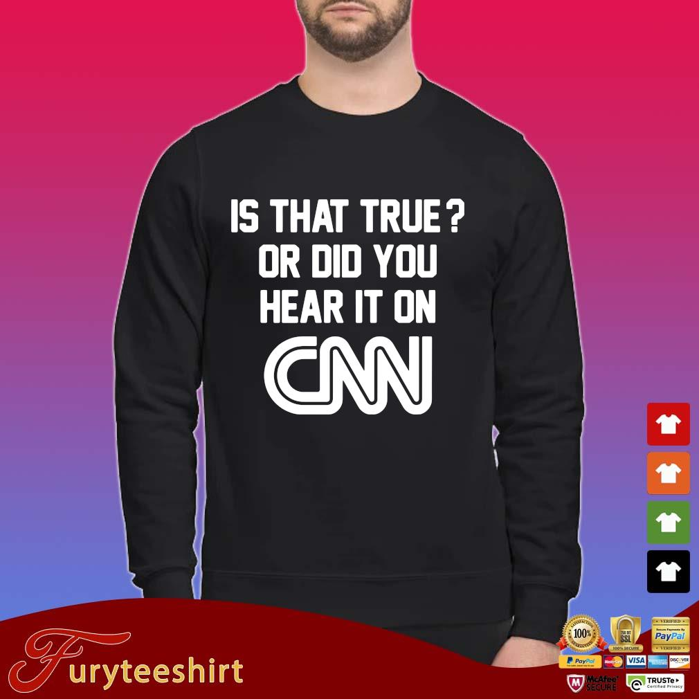 Is that true or did you hear it on Cnn tee shirt