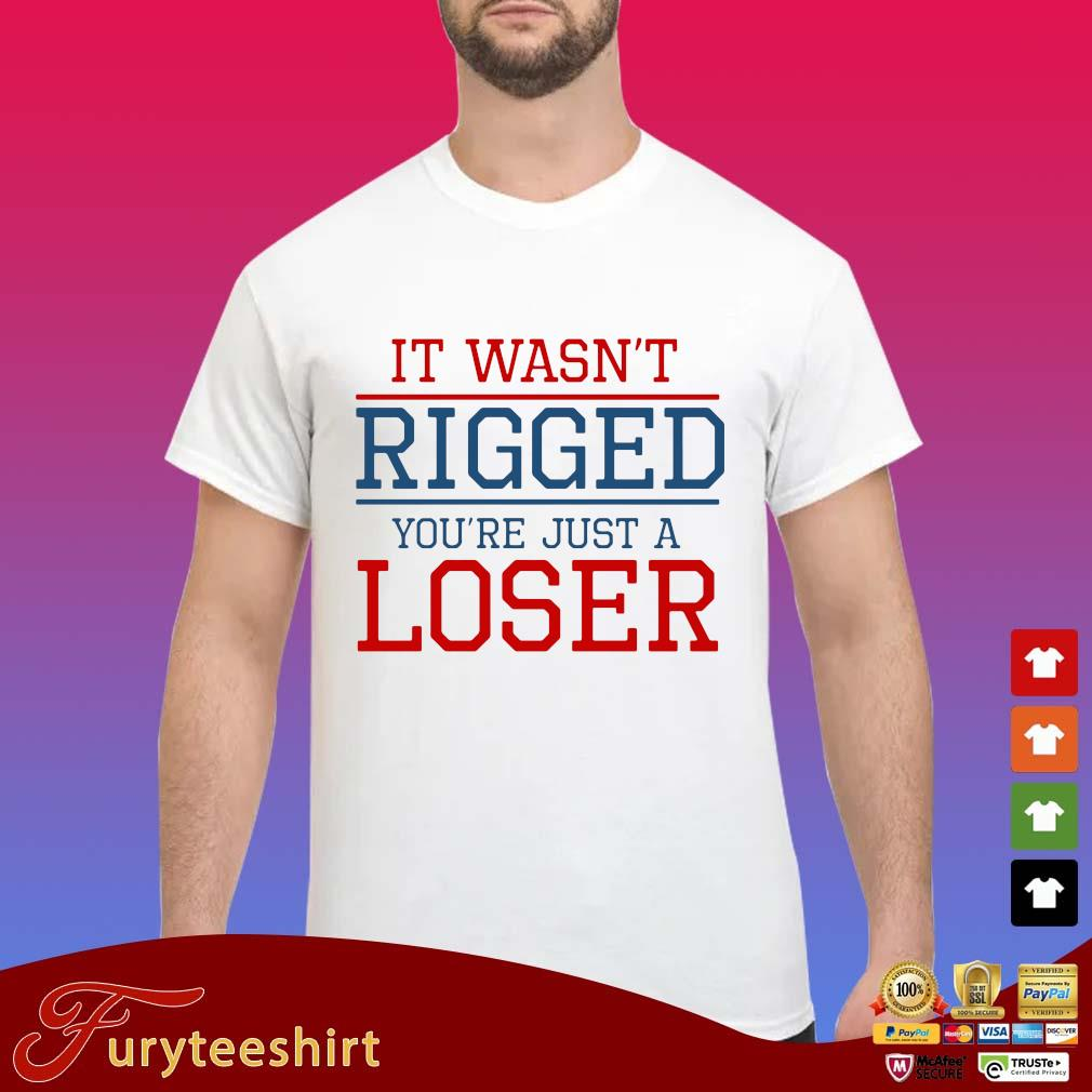 It wasn't rigged you're just a loser s Shirt trang