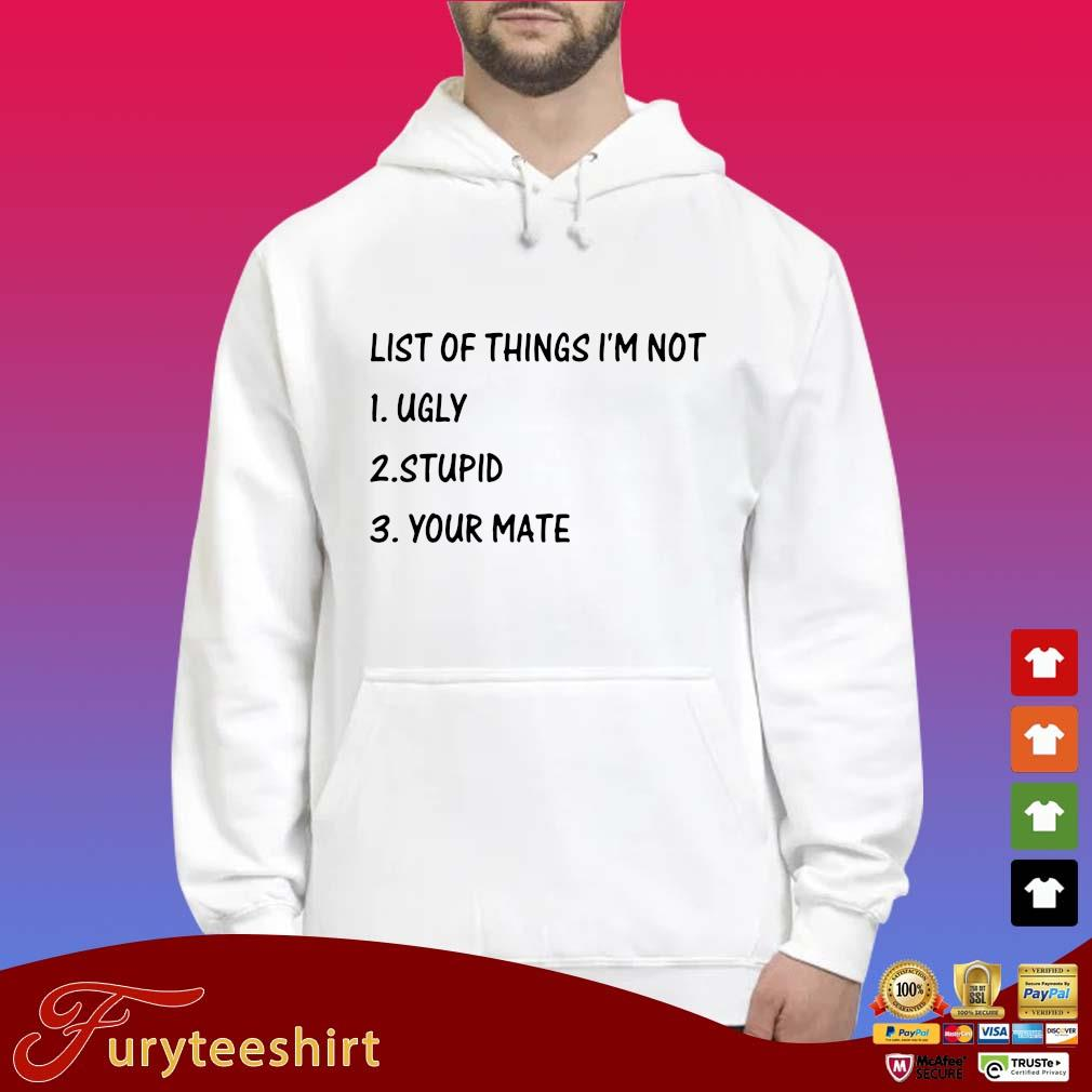 List of things I'm not ugly stupid your mate s Hoodie trắng
