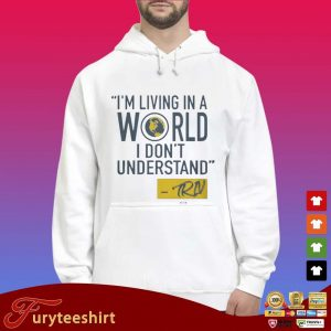 Mike Trivisonno I'm Living In A World I Don't Understand Shirt Hoodie trắng