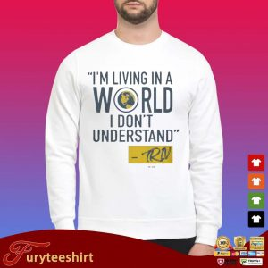 Mike Trivisonno I'm Living In A World I Don't Understand Shirt