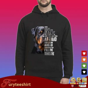Rottweiler when it is too hard to look back and you are too afraid to look ahead look beside you I'll be there s Hoodie