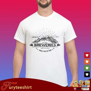 The Breweries are calling and I must go funny shirt