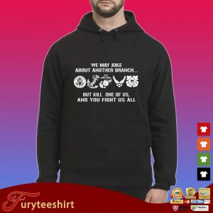 We may joke about another branch but kill one of us and you fight us all s Hoodie