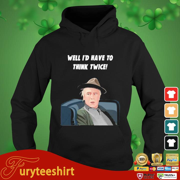 Well I'd Have To Think Twice Shirt hoodie den