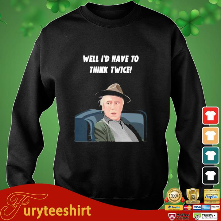 Well I'd Have To Think Twice Shirt sweater den