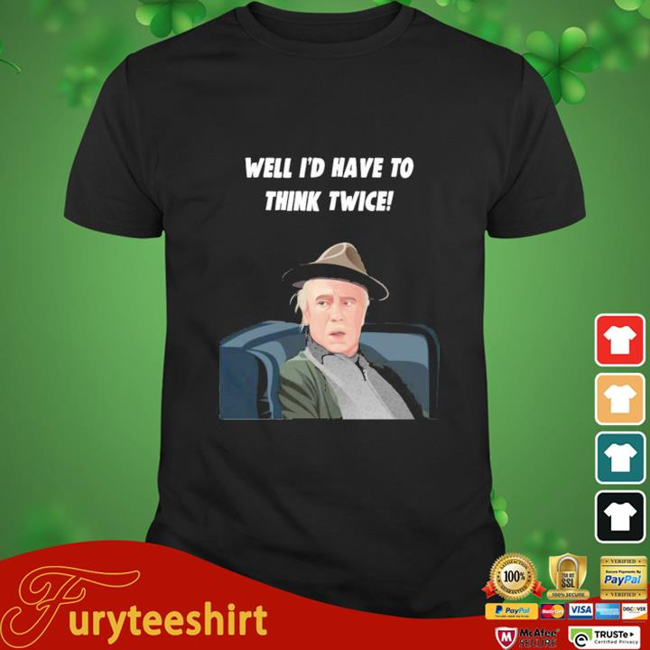 Well I'd Have To Think Twice Shirt