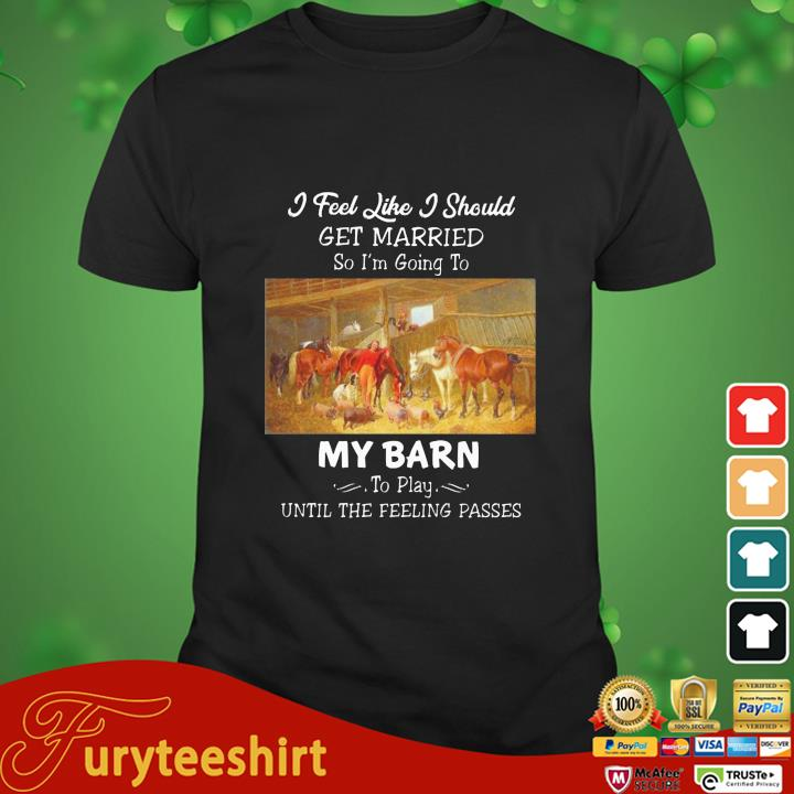 Horses I feel like I should get married so I'm going to my barn to play until the feeling passes shirt