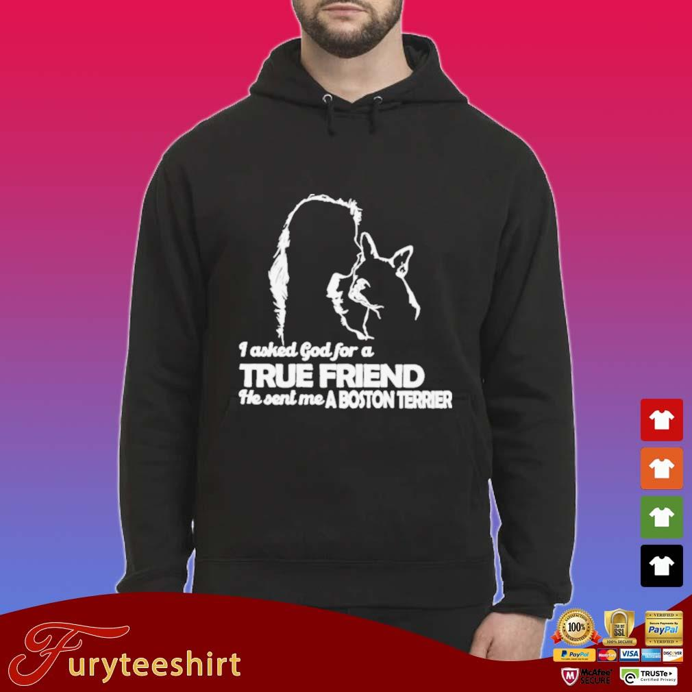 I Asked God For A True Friend He Sent Me A Boston Terrier Shirt Hoodie