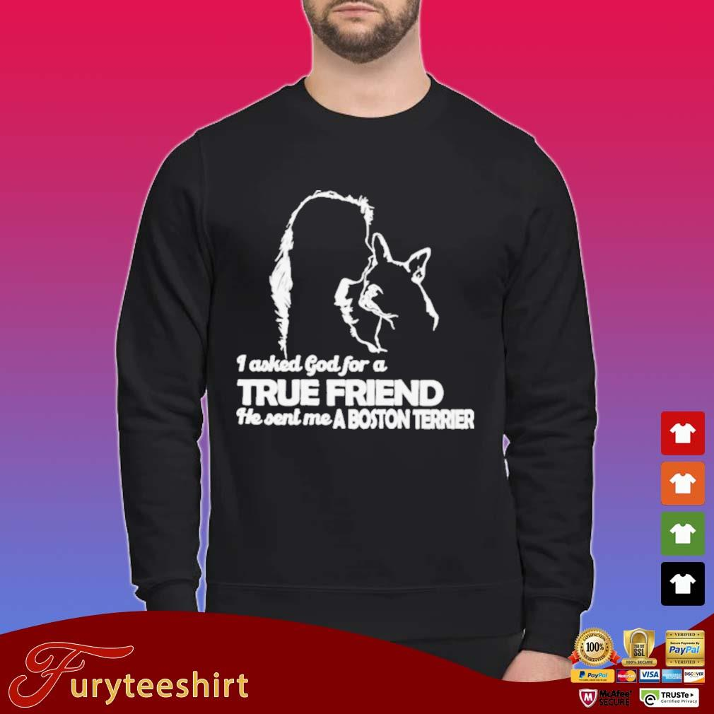 I Asked God For A True Friend He Sent Me A Boston Terrier Shirt Sweater