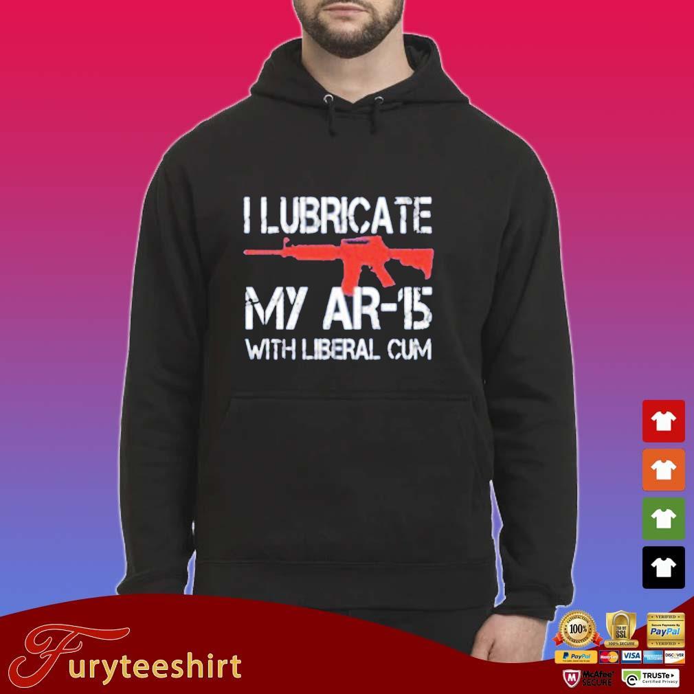 I Lubricate My Ar 15 With Liberal Cum Shirt Hoodie