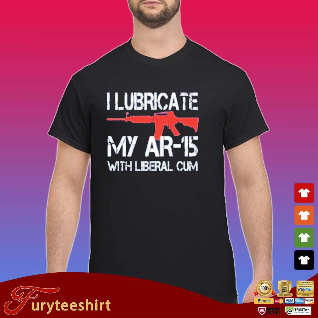 I Lubricate My Ar 15 With Liberal Cum Shirt