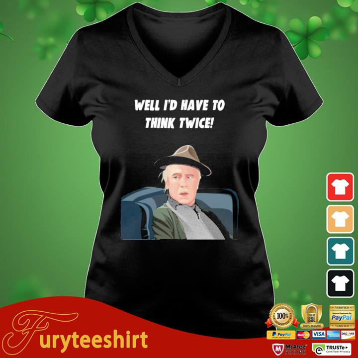 Well I'd Have To Think Twice Shirt vneck den
