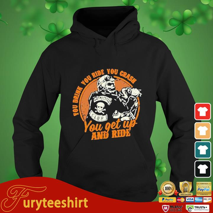 Motorcycle You Drink You Ride You Crash You Get Up And Ride Shirt hoodie den