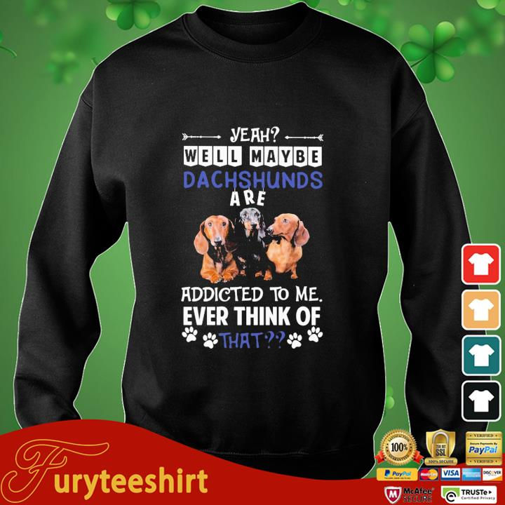 Yeah well maybe Dachshunds are addicted to Me ever think of that sweater den