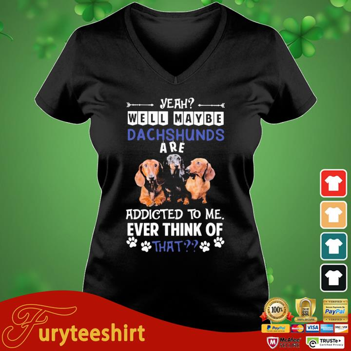 Yeah well maybe Dachshunds are addicted to Me ever think of that vneck den