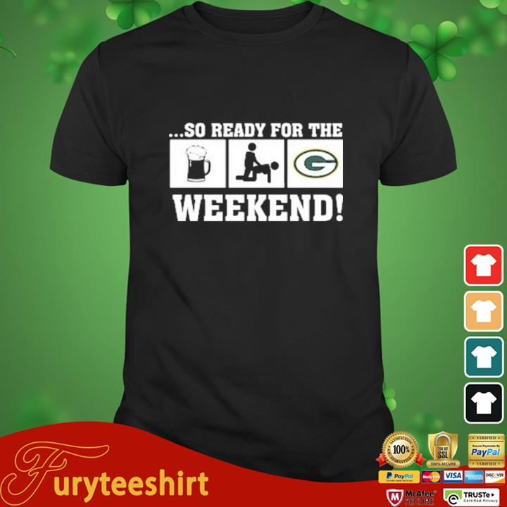 So ready for the weekend beer sex and Green Bay Packers shirt