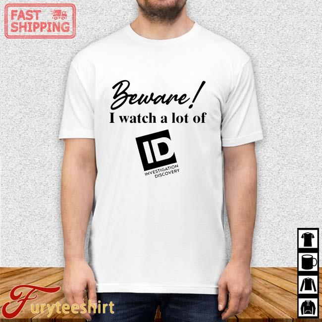 Beware I watch a lot of Id investigation Discovery shirt