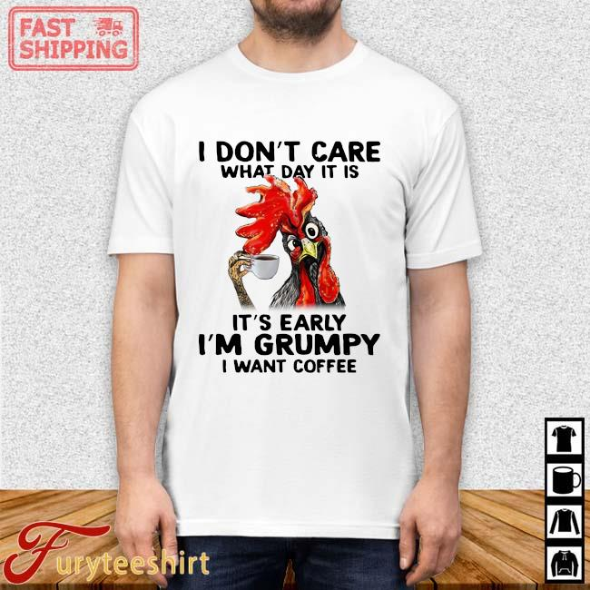 Chicken I don't care what day it is it's early I'm grumpy I want coffee shirt