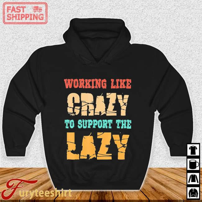 Working Like Crazy To Support The Lazy 2021 Shirt Hoodie den