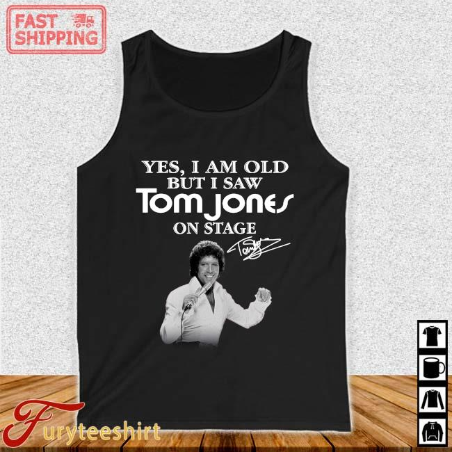 Yes I Am Old But I Saw Tom Jones On Stage Signature Shirt Tank top den