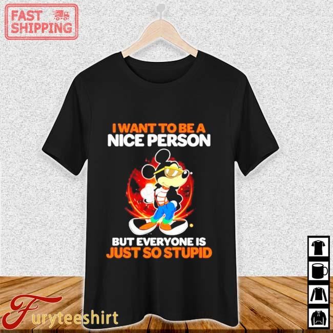 Mickey Mouse I Want To Be A Nice Person But Everyone Is Just So Stupid Shirt