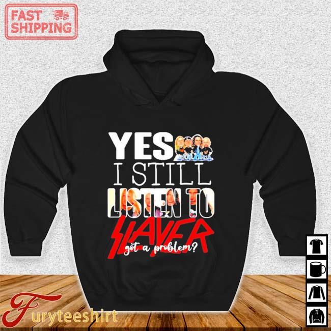 Yes I Still Listen To Slayer Got A Problem Shirt Hoodie den